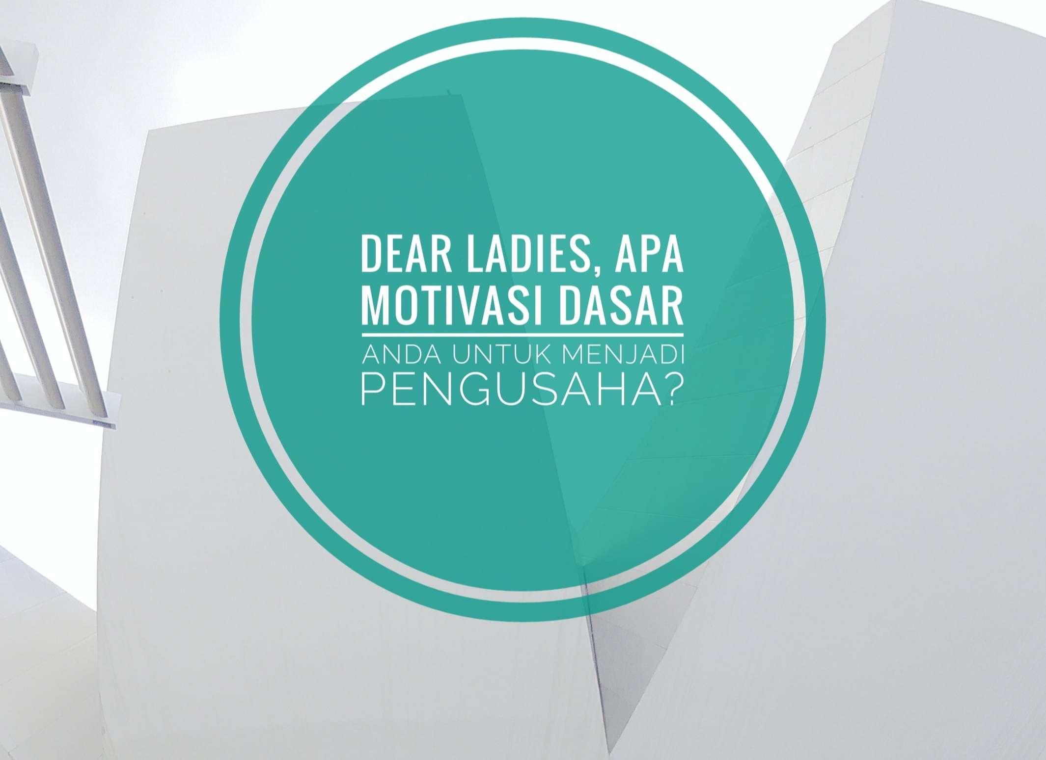 Dear Ladies, Apa Motivasi Dasar Anda Untuk Menjadi Pengusaha?