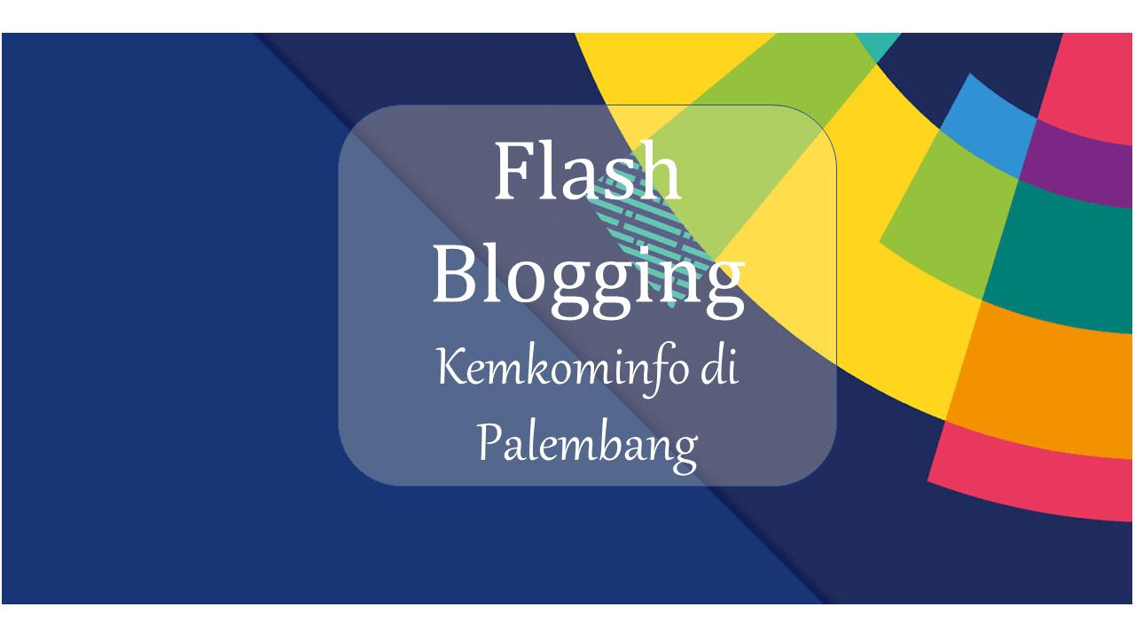 Flash Blogging Kemkominfo di Palembang : Untuk Indonesia yang Lebih Baik